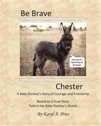 Be Brave, Chester. a Baby Donkey's Story of Courage and Friendship