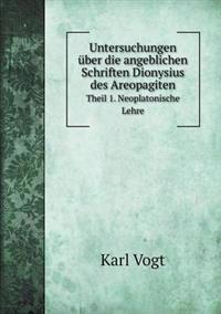 Untersuchungen Uber Die Angeblichen Schriften Dionysius Des Areopagiten Theil 1. Neoplatonische Lehre