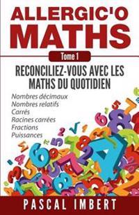 Allergic'o Maths, Tome 1: Reconciliez-Vous Avec Les Maths Du Quotidien
