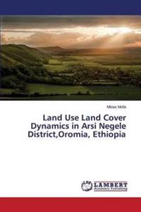 Land Use Land Cover Dynamics in Arsi Negele District, Oromia, Ethiopia