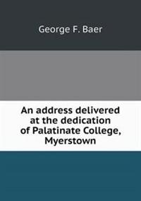 An Address Delivered at the Dedication of Palatinate College, Myerstown