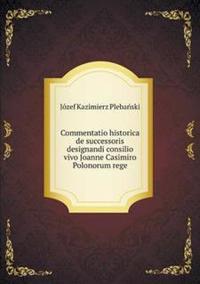 Commentatio Historica de Successoris Designandi Consilio Vivo Joanne Casimiro Polonorum Rege
