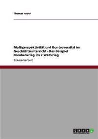 Multiperspektivitat Und Kontroversitat Im Geschichtsunterricht - Das Beispiel Bombenkrieg Im 2.Weltkrieg