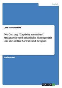 Die Gattung Captivity Narratives. Strukturelle Und Inhaltliche Homogenitat Und Die Motive Gewalt Und Religion