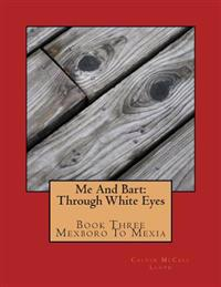 Me and Bart: Through White Eyes/Book Three: Mexboro to Mexia: Mexboro to Mexia