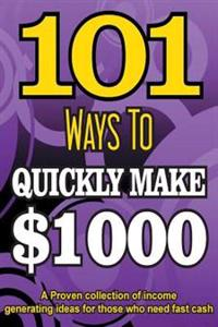 101 Ways to Make $1000 Quickly - A Proven Collection of Income Generating Ideas