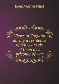 Views of England During a Residence of Ten Years Six of Them as a Prisoner of War