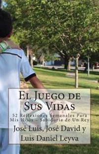 El Juego de Sus Vidas: 52 Reflexiones Semanales Para MIS Hijos - Sabiduria de Un Rey