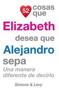 52 Cosas Que Elizabeth Desea Que Alejandro Sepa: Una Manera Diferente de Decirlo