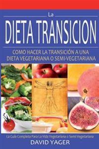 La Dieta Transicion: Como Hacer La Transicion a Una Dieta Vegetariano O Semi-Vegetariano