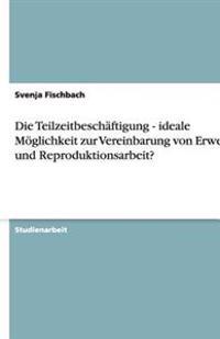 Die Teilzeitbeschaftigung - Ideale Moglichkeit Zur Vereinbarung Von Erwerbs- Und Reproduktionsarbeit?