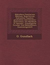 Bibliotheca Familiarium Nibilium: Repertorium Gedruckter Familien-geschichten Und Familien-nachrichten. Ein Handbuch F¿r Sammler, Genealogische Forsch