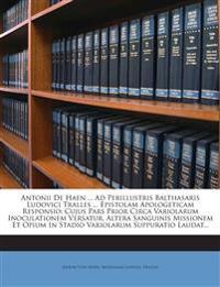 Antonii De Haen ... Ad Perillustris Balthasaris Ludovici Tralles ... Epistolam Apologeticam Responsio: Cujus Pars Prior Circa Variolarum Inoculationem