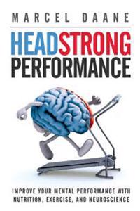 Headstrong Performance: Improve Your Mental Performance with Nutrition, Exercise, and Neuroscience