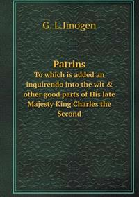 Patrins to Which Is Added an Inquirendo Into the Wit & Other Good Parts of His Late Majesty King Charles the Second