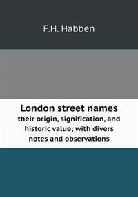 London Street Names Their Origin, Signification, and Historic Value; With Divers Notes and Observations