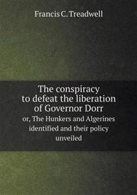 The Conspiracy to Defeat the Liberation of Governor Dorr Or, the Hunkers and Algerines Identified and Their Policy Unveiled