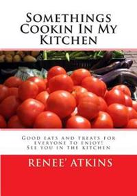 Somethings Cookin in My Kitchen: If You Love Desserts, Soups, Main Dishes, Appetizer or Griling You Will Enjoy My Cooking with a Twist