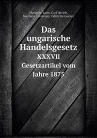 Das Ungarische Handelsgesetz XXXVII Gesetzartikel Vom Jahre 1875