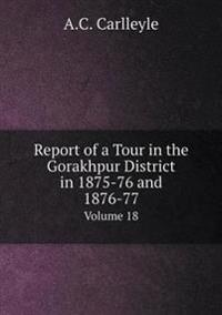 Report of a Tour in the Gorakhpur District in 1875-76 and 1876-77 Volume 18