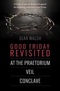 Good Friday Revisited: A Trilogy of Dramas Set Against the Backdrop of the First Good Friday.