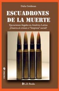 Escuadrones de La Muerte: Ejecuciones Ilegales En America Latina. Guerra Al Crimen O Limpieza Social?