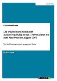 Die Deutschlandpolitik Der Bundesregierung in Den 1950er Jahren Bis Zum Mauerbau Im August 1961