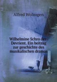 Wilhelmine Schro Der-Devrient. Ein Beitrag Zur Geschichte Des Musikalischen Dramas