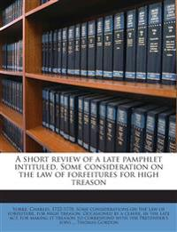 A short review of a late pamphlet intituled, Some consideration on the law of forfeitures for high treason