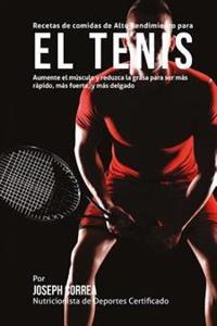Recetas de Comidas de Alto Rendimiento Para El Tenis: Aumente El Musculo y Reduzca La Grasa Para Ser Mas Rapido, Mas Fuerte, y Mas Delgado