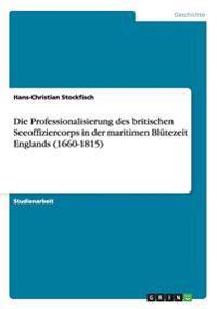 Die Professionalisierung Des Britischen Seeoffiziercorps in Der Maritimen Blutezeit Englands (1660-1815)