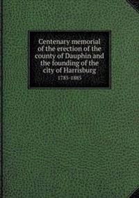 Centenary Memorial of the Erection of the County of Dauphin and the Founding of the City of Harrisburg 1785-1885