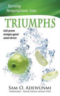 Turning Temptations Into Triumphs: God's Proven Strategies Against Satanic Devices