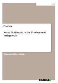 Kurze Einfuhrung in Das Urheber- Und Verlagsrecht