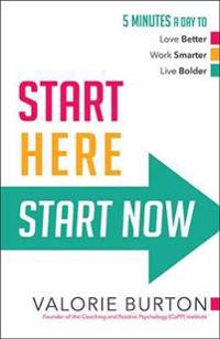 Start Here, Start Now: 5 Minutes a Day to *Love Better *Work Smarter *Live Bolder