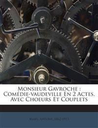 Monsieur Gavroche : Comédie-vaudeville En 2 Actes, Avec Choeurs Et Couplets