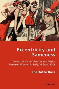 Eccentricity and Sameness: Discourses on Lesbianism and Desire Between Women in Italy, 1860s-1930s