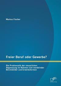 Freier Beruf Oder Gewerbe? Die Problematik Der Steuerlichen Abgrenzung Im Rahmen Sich Wandelnder Berufsbilder Und Erwerbsformen