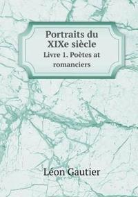 Portraits Du Xixe Siecle Livre 1. Poetes at Romanciers