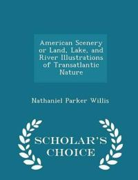 American Scenery or Land, Lake, and River Illustrations of Transatlantic Nature - Scholar's Choice Edition