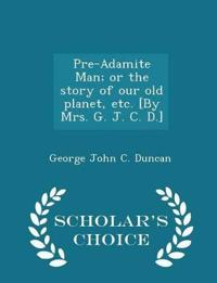 Pre-Adamite Man; Or the Story of Our Old Planet, Etc. [By Mrs. G. J. C. D.] - Scholar's Choice Edition