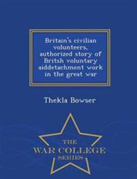 Britain's Civilian Volunteers, Authorized Story of Britsh Voluntary Aiddetachment Work in the Great War - War College Series