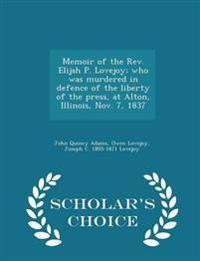 Memoir of the REV. Elijah P. Lovejoy; Who Was Murdered in Defence of the Liberty of the Press, at Alton, Illinois, Nov. 7, 1837 - Scholar's Choice Edition