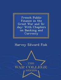 French Public Finance in the Great War and To-Day, with Chapters on Banking and Currency - War College Series