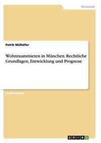 Wohnraummieten in Munchen. Rechtliche Grundlagen, Entwicklung Und Prognose