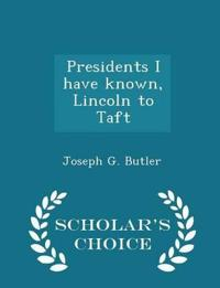 Presidents I Have Known, Lincoln to Taft - Scholar's Choice Edition