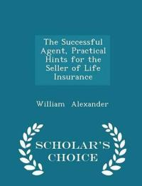 The Successful Agent, Practical Hints for the Seller of Life Insurance - Scholar's Choice Edition