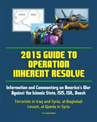 2015 Guide to Operation Inherent Resolve: Information and Commentary on America's War Against the Islamic State, Isis, Isil, Daesh Terrorists in Iraq