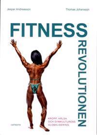 Fitnessrevolutionen : kropp, hälsa och gymkulturens globalisering