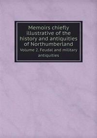 Memoirs Chiefly Illustrative of the History and Antiquities of Northumberland Volume 2. Feudal and Military Antiquities